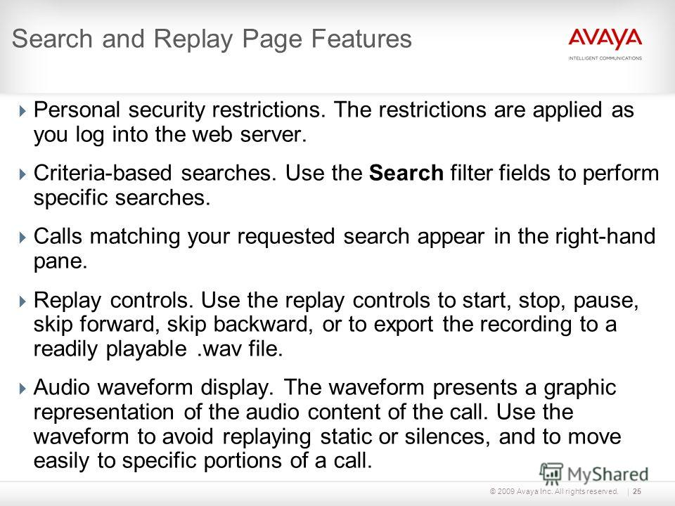 © 2009 Avaya Inc. All rights reserved.25 Search and Replay Page Features Personal security restrictions. The restrictions are applied as you log into the web server. Criteria-based searches. Use the Search filter fields to perform specific searches.