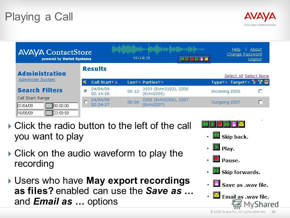 © 2009 Avaya Inc. All rights reserved.26 Playing a Call Click the radio button to the left of the call you want to play Click on the audio waveform to play the recording Users who have May export recordings as files? enabled can use the Save as … and