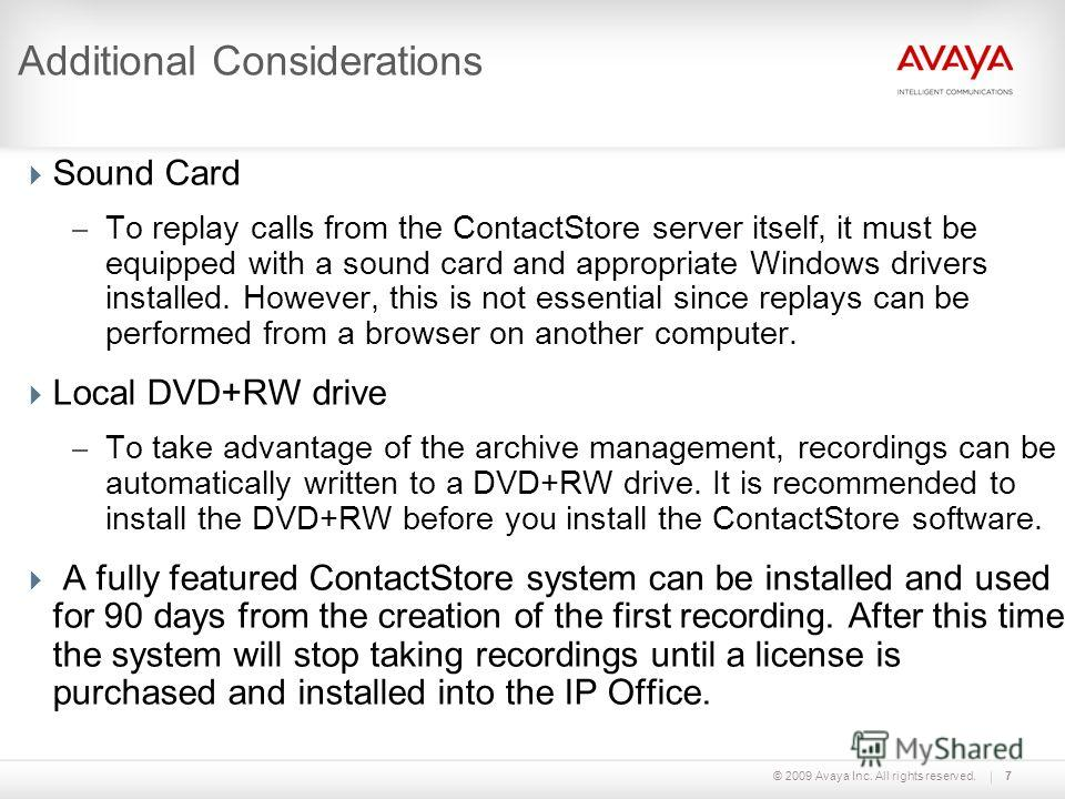 © 2009 Avaya Inc. All rights reserved.7 Additional Considerations Sound Card – To replay calls from the ContactStore server itself, it must be equipped with a sound card and appropriate Windows drivers installed. However, this is not essential since