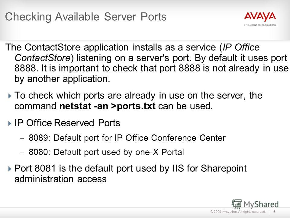 © 2009 Avaya Inc. All rights reserved.8 Checking Available Server Ports The ContactStore application installs as a service (IP Office ContactStore) listening on a server's port. By default it uses port 8888. It is important to check that port 8888 is