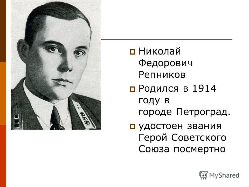 Николай Федорович Репников Родился в 1914 году в городе Петроград. удостоен звания Герой Советского Союза посмертно