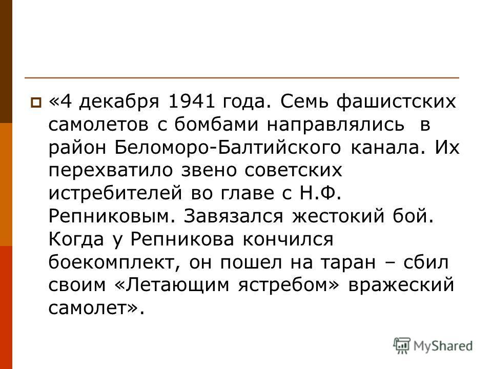 «4 декабря 1941 года. Семь фашистских самолетов с бомбами направлялись в район Беломоро-Балтийского канала. Их перехватило звено советских истребителей во главе с Н.Ф. Репниковым. Завязался жестокий бой. Когда у Репникова кончился боекомплект, он пош