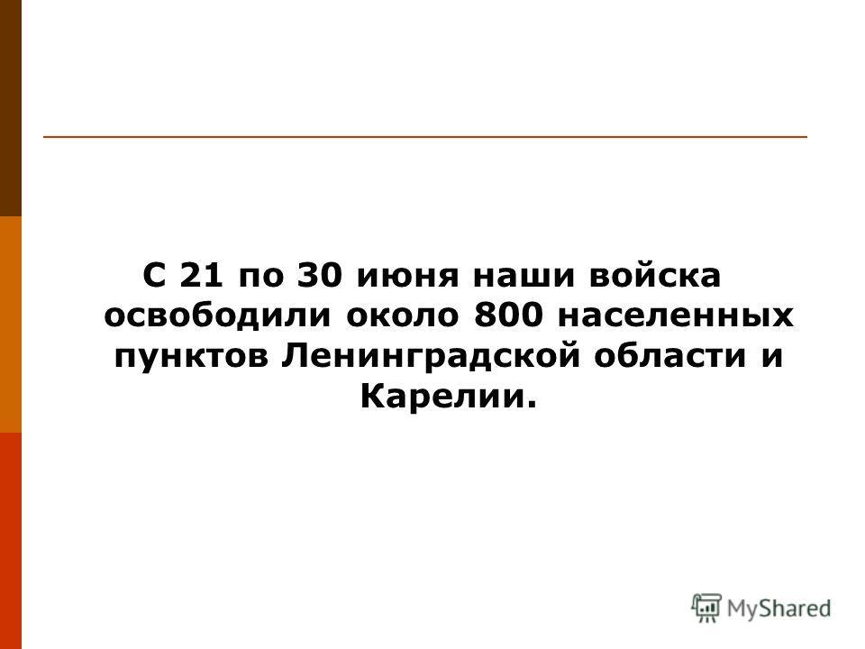 С 21 по 30 июня наши войска освободили около 800 населенных пунктов Ленинградской области и Карелии.