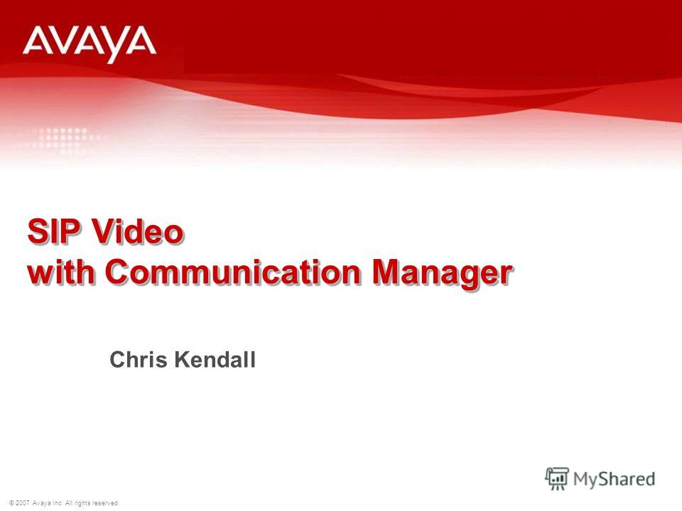 © 2007 Avaya Inc. All rights reserved. SIP Video with Communication Manager Chris Kendall