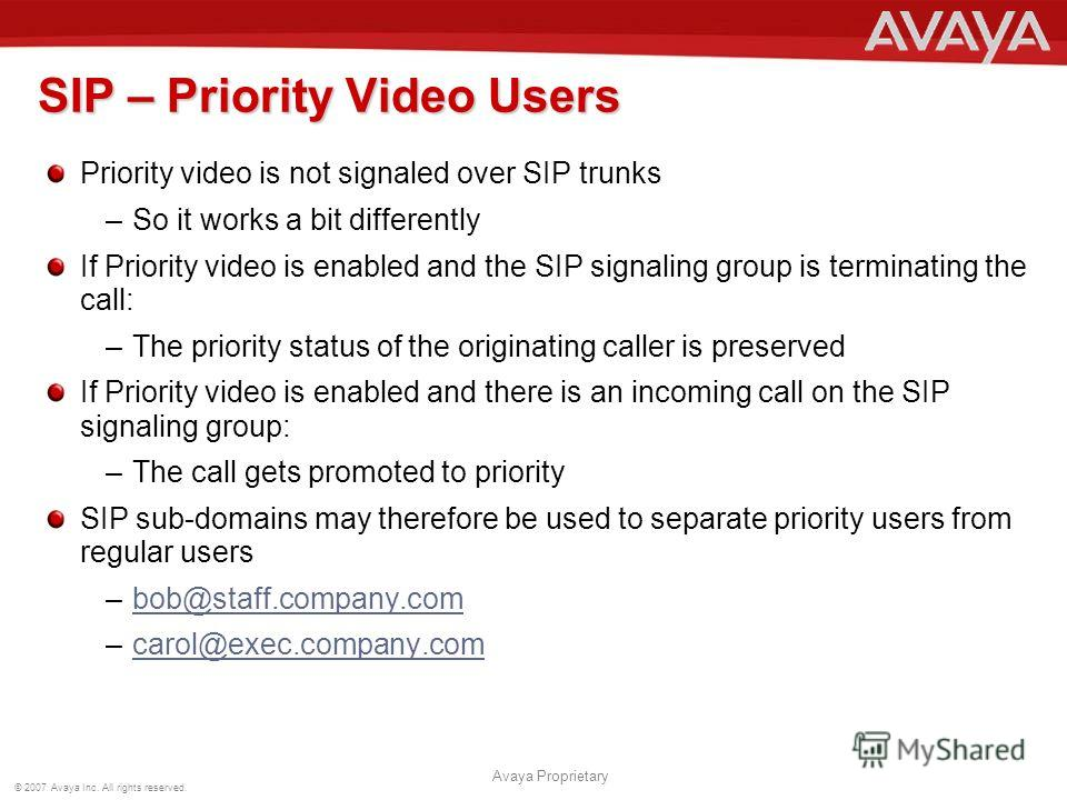 © 2007 Avaya Inc. All rights reserved. Avaya Proprietary SIP – Priority Video Users Priority video is not signaled over SIP trunks –So it works a bit differently If Priority video is enabled and the SIP signaling group is terminating the call: –The p