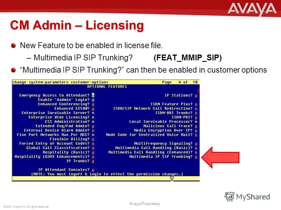 © 2007 Avaya Inc. All rights reserved. Avaya Proprietary CM Admin – Licensing New Feature to be enabled in license file. –Multimedia IP SIP Trunking? (FEAT_MMIP_SIP) Multimedia IP SIP Trunking? can then be enabled in customer options