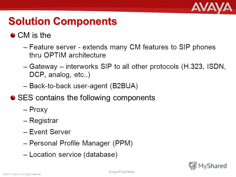 © 2007 Avaya Inc. All rights reserved. Avaya Proprietary Solution Components CM is the –Feature server - extends many CM features to SIP phones thru OPTIM architecture –Gateway – interworks SIP to all other protocols (H.323, ISDN, DCP, analog, etc..)