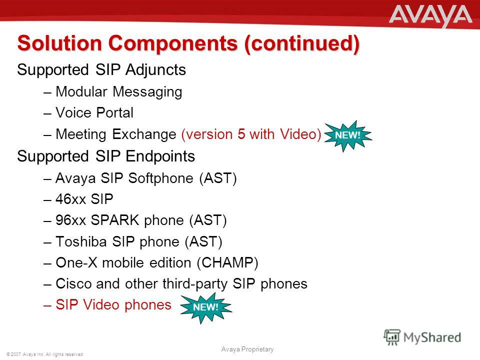 © 2007 Avaya Inc. All rights reserved. Avaya Proprietary Solution Components (continued) Supported SIP Adjuncts –Modular Messaging –Voice Portal –Meeting Exchange (version 5 with Video) Supported SIP Endpoints –Avaya SIP Softphone (AST) –46xx SIP –96