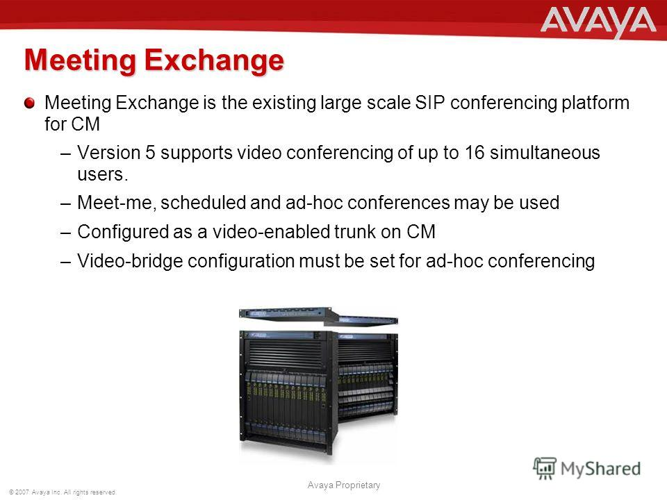 © 2007 Avaya Inc. All rights reserved. Avaya Proprietary Meeting Exchange Meeting Exchange is the existing large scale SIP conferencing platform for CM –Version 5 supports video conferencing of up to 16 simultaneous users. –Meet-me, scheduled and ad-