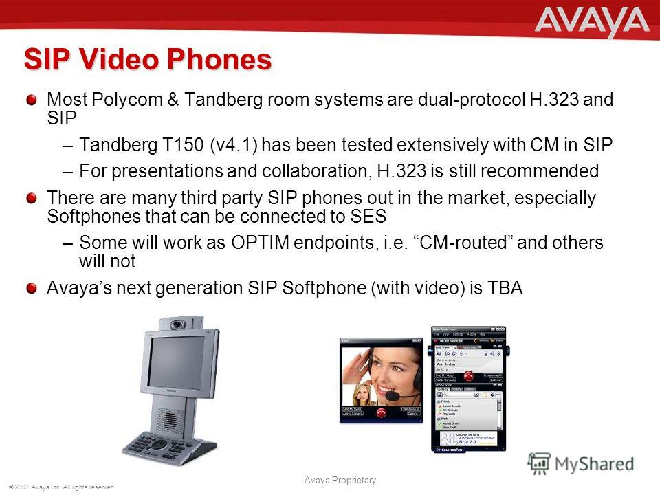 © 2007 Avaya Inc. All rights reserved. Avaya Proprietary SIP Video Phones Most Polycom & Tandberg room systems are dual-protocol H.323 and SIP –Tandberg T150 (v4.1) has been tested extensively with CM in SIP –For presentations and collaboration, H.32