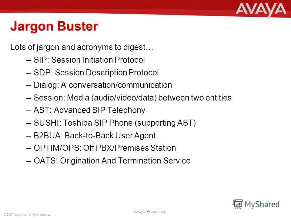 © 2007 Avaya Inc. All rights reserved. Avaya Proprietary Jargon Buster Lots of jargon and acronyms to digest… –SIP: Session Initiation Protocol –SDP: Session Description Protocol –Dialog: A conversation/communication –Session: Media (audio/video/data