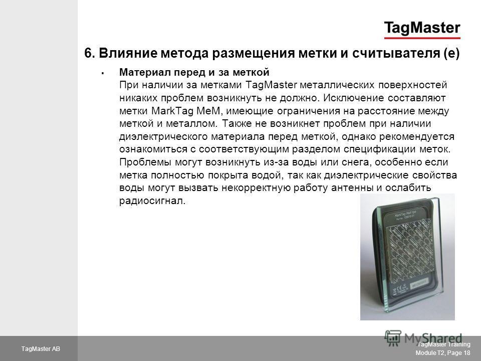 TagMaster Training Module T2, Page 18 TagMaster AB 6. Влияние метода размещения метки и считывателя (e) Материал перед и за меткой При наличии за метками TagMaster металлических поверхностей никаких проблем возникнуть не должно. Исключение составляют