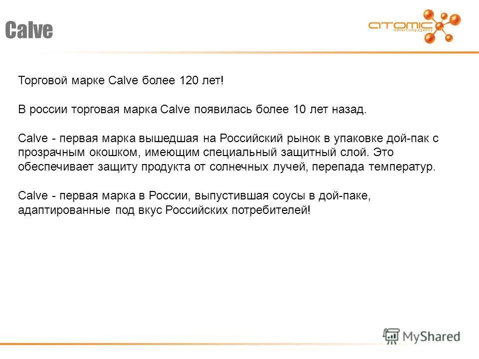 Calve Торговой марке Calve более 120 лет! В россии торговая марка Calve появилась более 10 лет назад. Calve - первая марка вышедшая на Российский рынок в упаковке дой-пак с прозрачным окошком, имеющим специальный защитный слой. Это обеспечивает защит