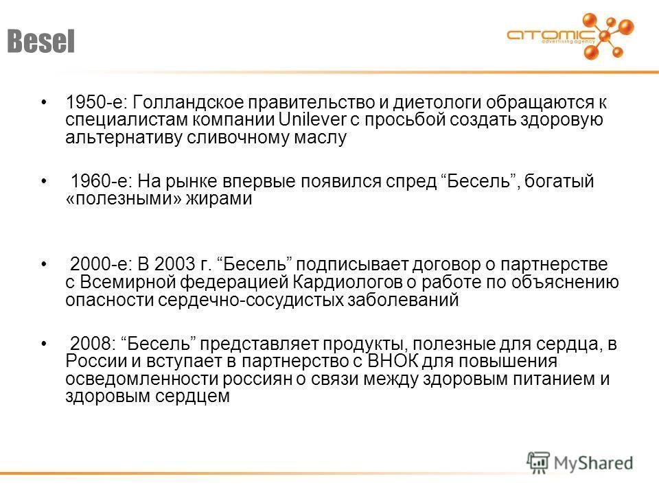 Besel 1950-е: Голландское правительство и диетологи обращаются к специалистам компании Unilever с просьбой создать здоровую альтернативу сливочному маслу 1960-е: На рынке впервые появился спред Бесель, богатый «полезными» жирами 2000-е: В 2003 г. Бес