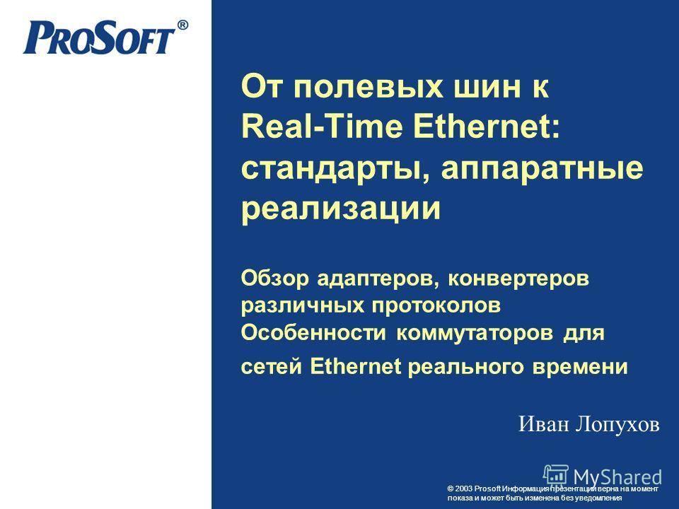 © 2003 Prosoft Информация презентации верна на момент показа и может быть изменена без уведомления От полевых шин к Real-Time Ethernet: стандарты, аппаратные реализации Обзор адаптеров, конвертеров различных протоколов Особенности коммутаторов для се