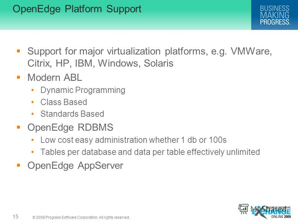 © 2009 Progress Software Corporation. All rights reserved. OpenEdge Platform Support Support for major virtualization platforms, e.g. VMWare, Citrix, HP, IBM, Windows, Solaris Modern ABL Dynamic Programming Class Based Standards Based OpenEdge RDBMS