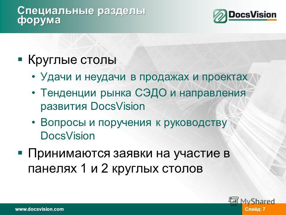 www.docsvision.com Слайд: 7 Специальные разделы форума Круглые столы Удачи и неудачи в продажах и проектах Тенденции рынка СЭДО и направления развития DocsVision Вопросы и поручения к руководству DocsVision Принимаются заявки на участие в панелях 1 и