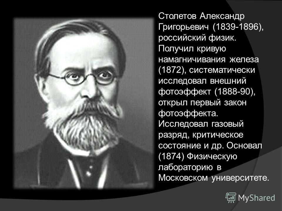 Столетов Александр Григорьевич (1839-1896), российский физик. Получил кривую намагничивания железа (1872), систематически исследовал внешний фотоэффект (1888-90), открыл первый закон фотоэффекта. Исследовал газовый разряд, критическое состояние и др.