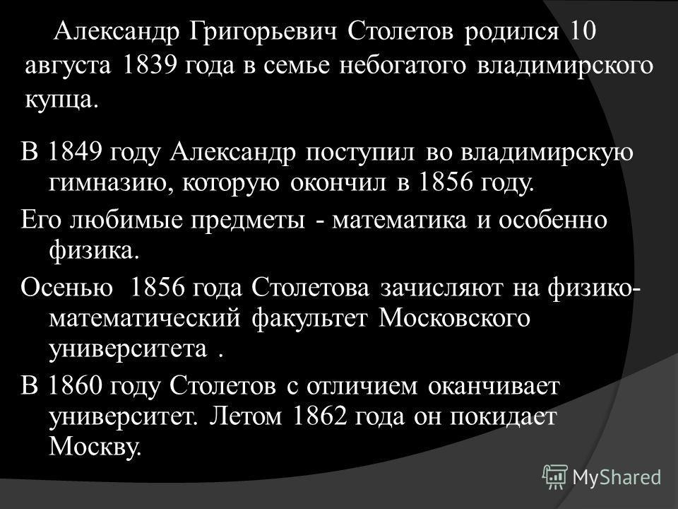 Александр Григорьевич Столетов родился 10 августа 1839 года в семье небогатого владимирского купца. В 1849 году Александр поступил во владимирскую гимназию, которую окончил в 1856 году. Его любимые предметы - математика и особенно физика. Осенью 1856