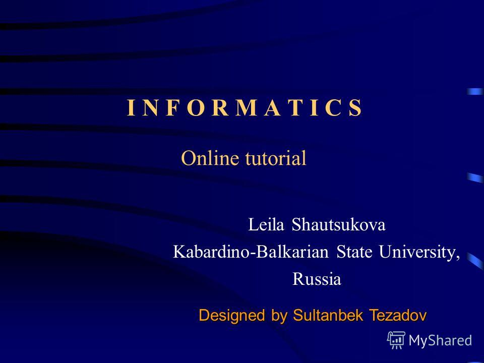 I N F O R M A T I C S Online tutorial Leila Shautsukova Kabardino-Balkarian State University, Russia Designed by Sultanbek Tezadov