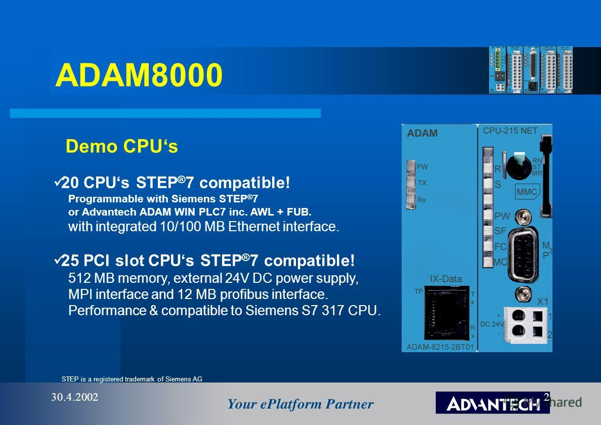 ADAM8000 30.4.20022 Demo CPUs STEP is a registered trademark of Siemens AG 20 CPUs STEP ® 7 compatible! Programmable with Siemens STEP ® 7 or Advantech ADAM WIN PLC7 inc. AWL + FUB. with integrated 10/100 MB Ethernet interface. 25 PCI slot CPUs STEP