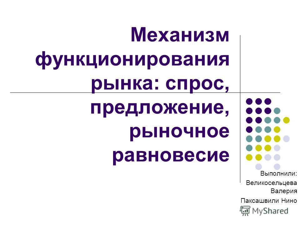 Механизм функционирования рынка: спрос, предложение, рыночное равновесие Выполнили: Великосельцева Валерия Паксашвили Нино
