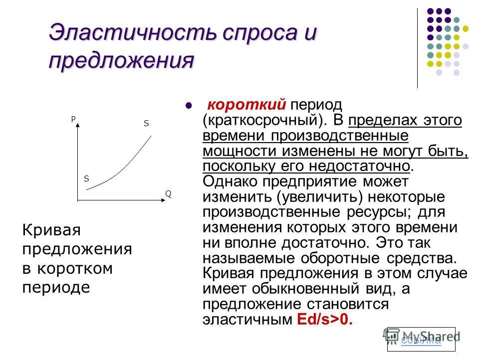 Эластичность спроса и предложения короткий период (краткосрочный). В пределах этого времени производственные мощности изменены не могут быть, поскольку его недостаточно. Однако предприятие может изменить (увеличить) некоторые производственные ресурсы