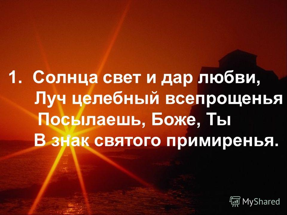 1. Солнца свет и дар любви, Луч целебный всепрощенья Посылаешь, Боже, Ты В знак святого примиренья.