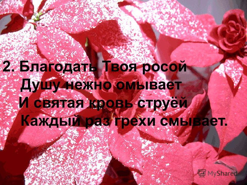 2. Благодать Твоя росой Душу нежно омывает И святая кровь струёй Каждый раз грехи смывает.