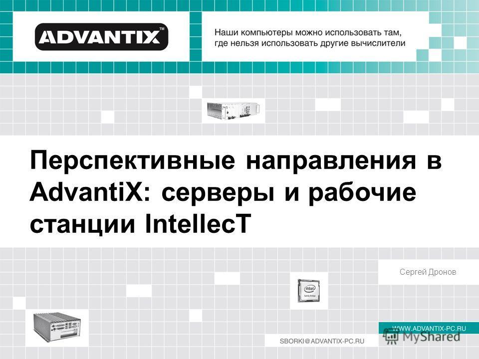 Перспективные направления в AdvantiX: серверы и рабочие станции IntellecT Сергей Дронов