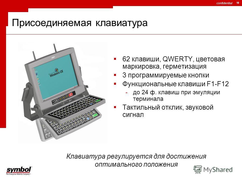 confidential 10 Присоединяемая клавиатура 62 клавиши, QWERTY, цветовая маркировка, герметизация 3 программируемые кнопки Функциональные клавиши F1-F12 -до 24 ф. клавиш при эмуляции терминала Тактильный отклик, звуковой сигнал Клавиатура регулируется
