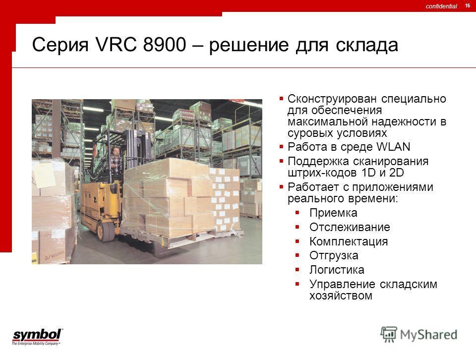 confidential 16 Серия VRC 8900 – решение для склада Сконструирован специально для обеспечения максимальной надежности в суровых условиях Работа в среде WLAN Поддержка сканирования штрих-кодов 1D и 2D Работает с приложениями реального времени: Приемка