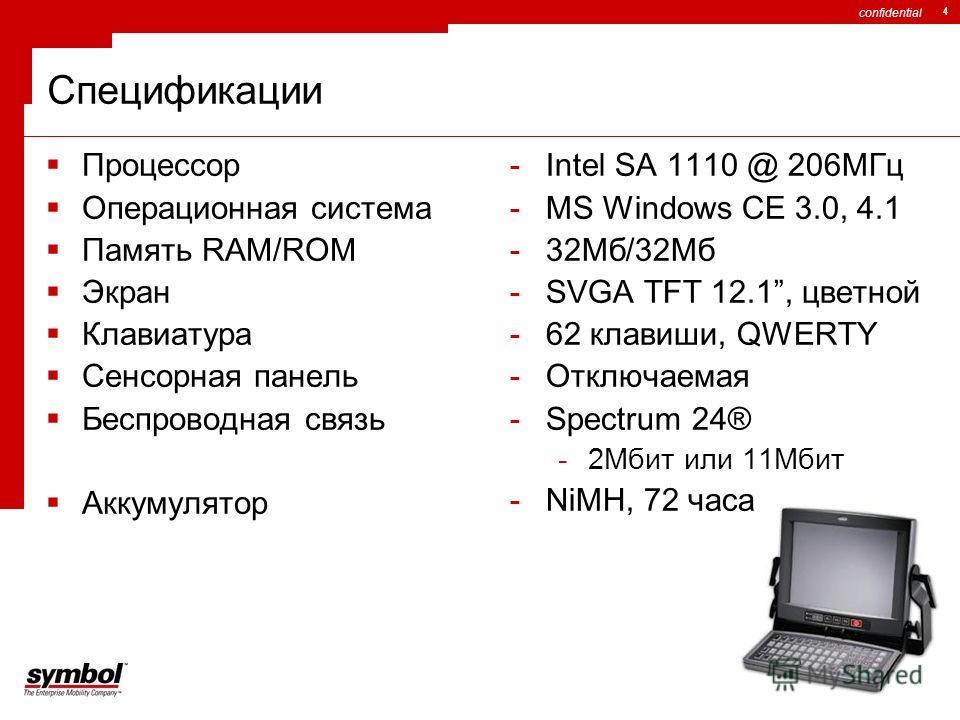 confidential 4 Спецификации Процессор Операционная система Память RAM/ROM Экран Клавиатура Сенсорная панель Беспроводная связь Аккумулятор -Intel SA 1110 @ 206МГц -MS Windows CE 3.0, 4.1 -32Мб/32Мб -SVGA TFT 12.1, цветной -62 клавиши, QWERTY -Отключа