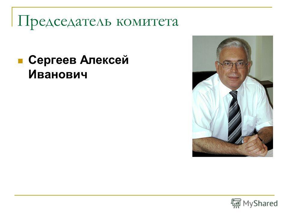 Председатель комитета Сергеев Алексей Иванович