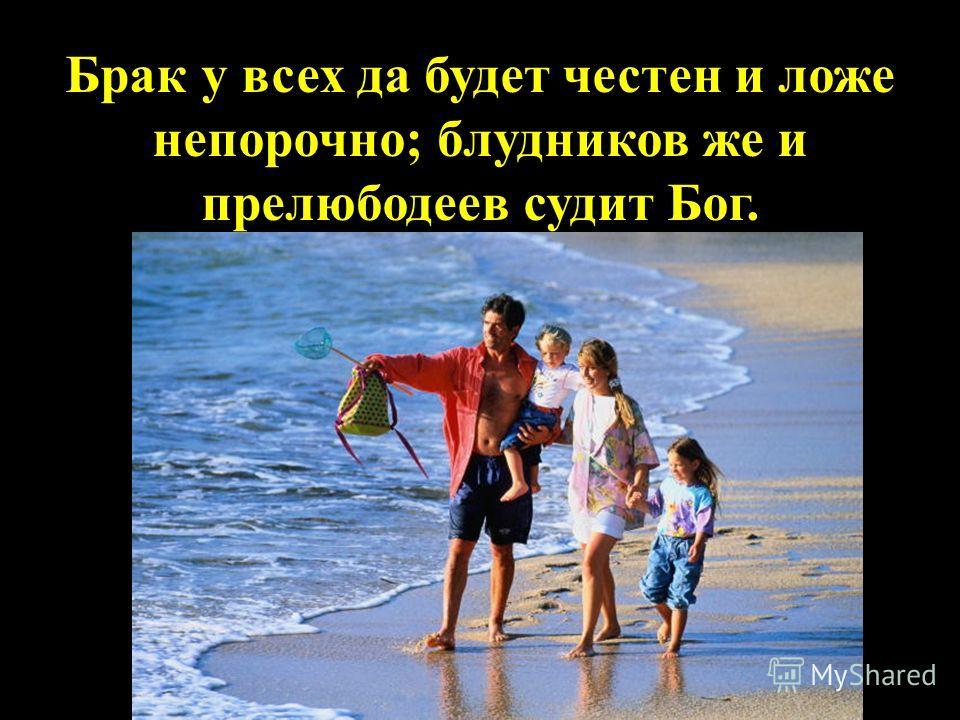 Брак у всех да будет честен и ложе непорочно; блудников же и прелюбодеев судит Бог.