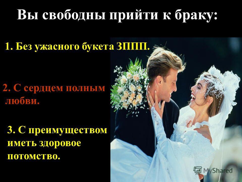 Вы свободны прийти к браку: 1. Без ужасного букета ЗППП. 2. С сердцем полным любви. 3. С преимуществом иметь здоровое потомство.