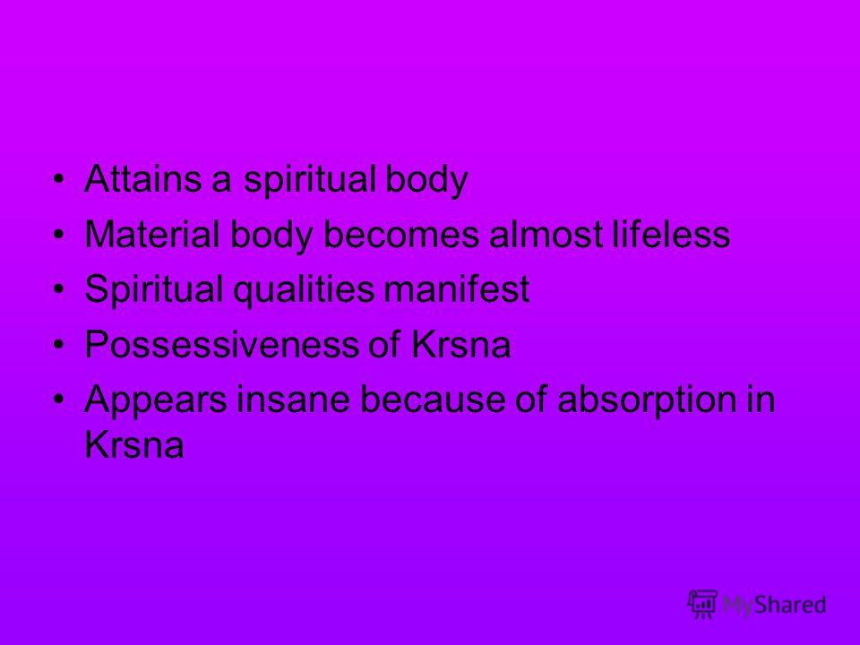 Attains a spiritual body Material body becomes almost lifeless Spiritual qualities manifest Possessiveness of Krsna Appears insane because of absorption in Krsna