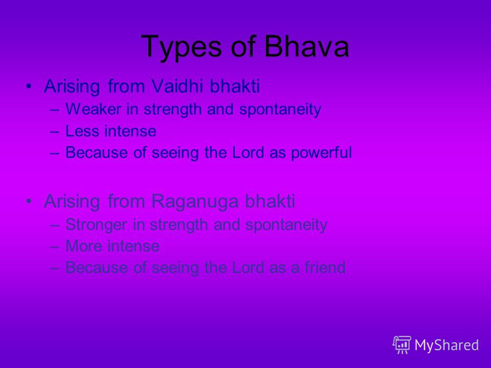 Types of Bhava Arising from Vaidhi bhakti –Weaker in strength and spontaneity –Less intense –Because of seeing the Lord as powerful Arising from Raganuga bhakti –Stronger in strength and spontaneity –More intense –Because of seeing the Lord as a frie