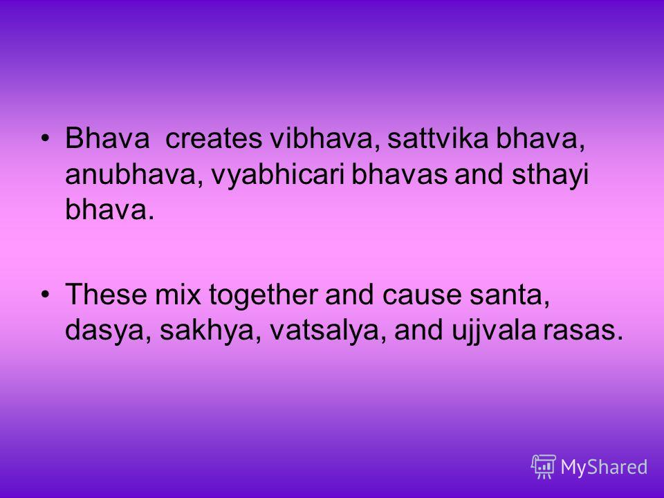 Bhava creates vibhava, sattvika bhava, anubhava, vyabhicari bhavas and sthayi bhava. These mix together and cause santa, dasya, sakhya, vatsalya, and ujjvala rasas.