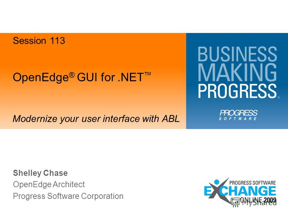 OpenEdge ® GUI for.NET Modernize your user interface with ABL Shelley Chase OpenEdge Architect Progress Software Corporation Session 113