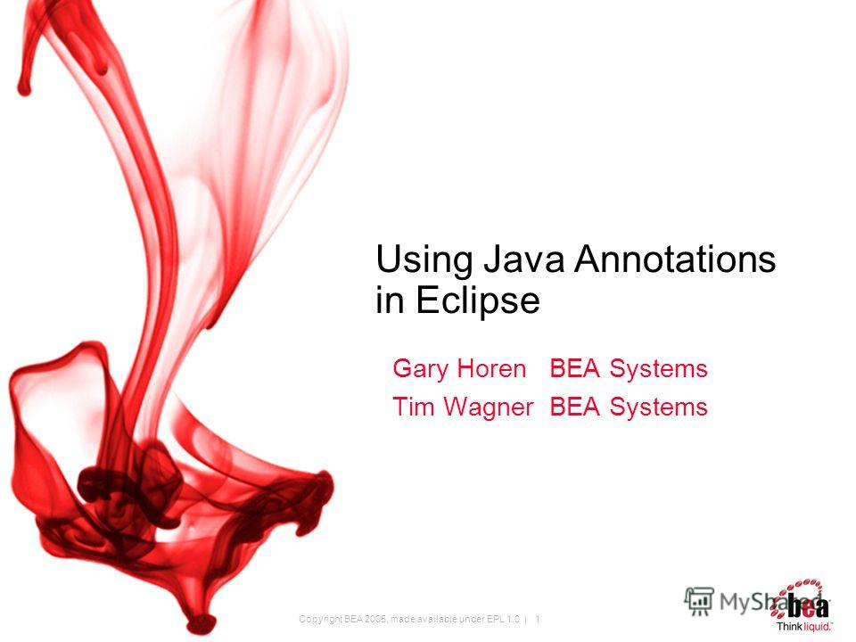Copyright BEA 2005, made available under EPL 1.0 | 1 Using Java Annotations in Eclipse Gary Horen BEA Systems Tim Wagner BEA Systems