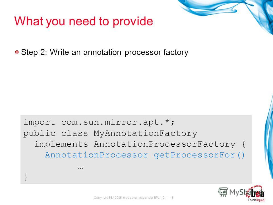 Copyright BEA 2005, made available under EPL 1.0. | 15 What you need to provide Step 2: Write an annotation processor factory import com.sun.mirror.apt.*; public class MyAnnotationFactory implements AnnotationProcessorFactory { AnnotationProcessor ge