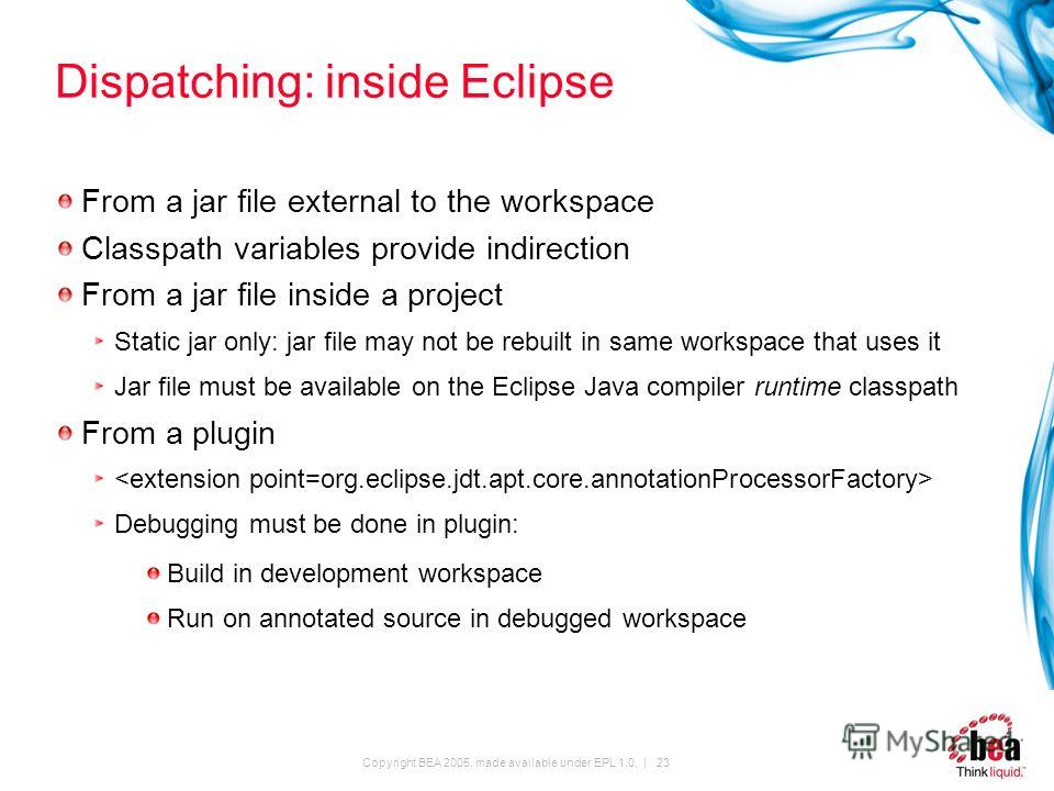 Copyright BEA 2005, made available under EPL 1.0. | 23 Dispatching: inside Eclipse From a jar file external to the workspace Classpath variables provide indirection From a jar file inside a project Static jar only: jar file may not be rebuilt in same