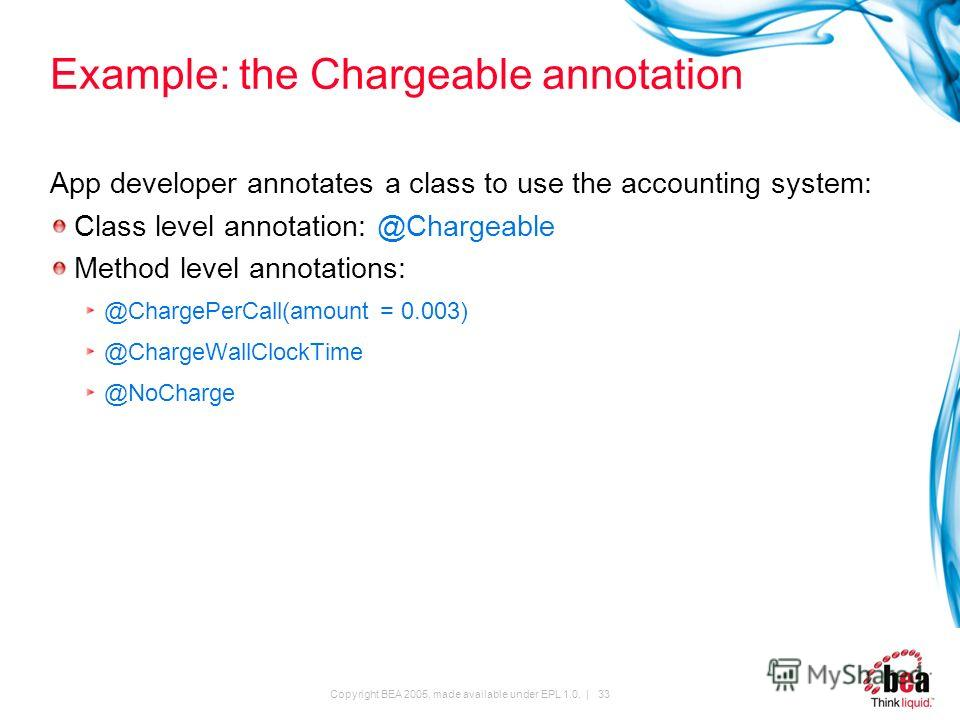 Copyright BEA 2005, made available under EPL 1.0. | 33 Example: the Chargeable annotation App developer annotates a class to use the accounting system: Class level annotation: @Chargeable Method level annotations: @ChargePerCall(amount = 0.003) @Char