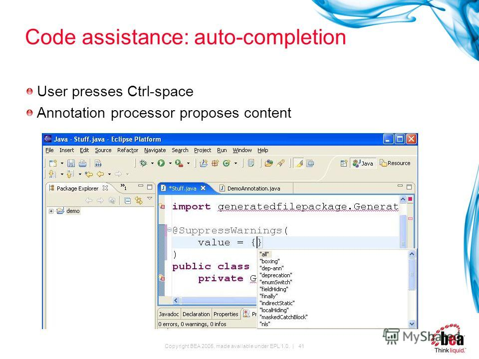 Copyright BEA 2005, made available under EPL 1.0. | 41 Code assistance: auto-completion User presses Ctrl-space Annotation processor proposes content