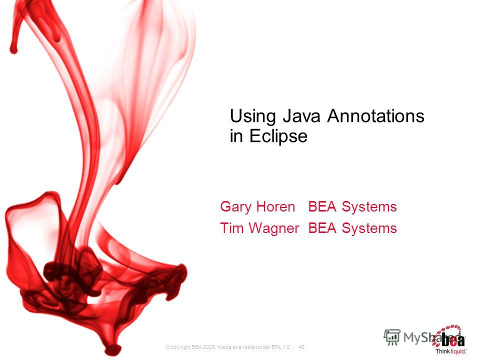 Copyright BEA 2005, made available under EPL 1.0 | 46 Using Java Annotations in Eclipse Gary Horen BEA Systems Tim Wagner BEA Systems