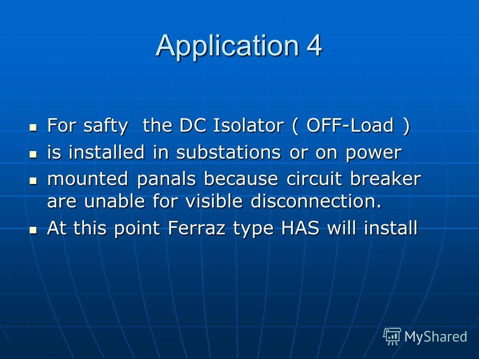 Application 4 For safty the DC Isolator ( OFF-Load ) For safty the DC Isolator ( OFF-Load ) is installed in substations or on power is installed in substations or on power mounted panals because circuit breaker are unable for visible disconnection. m
