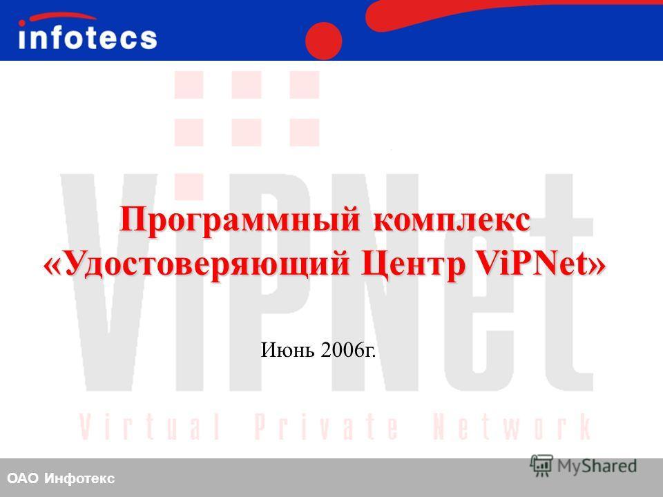 ОАО Инфотекс Программный комплекс «Удостоверяющий Центр ViPNet» Июнь 2006 г.