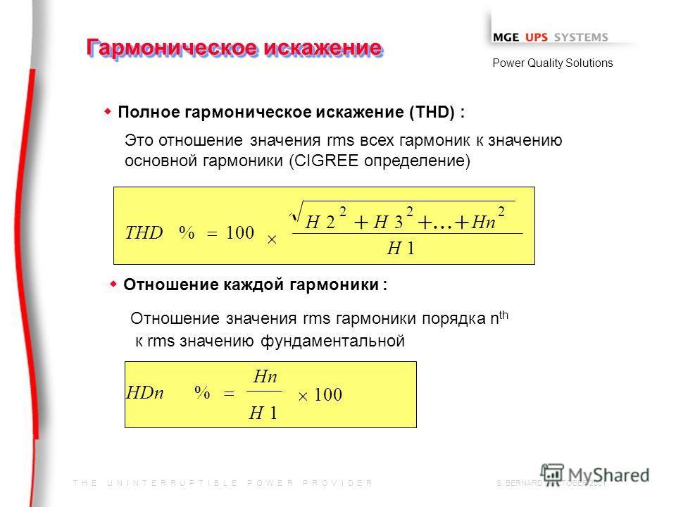 T H E U N I N T E R R U P T I B L E P O W E R P R O V I D E R Power Quality Solutions S. BERNARD - OCTOBER 2001 Гармоническое искажение w Полное гармоническое искажение (THD) : Это отношение значения rms всех гармоник к значению основной гармоники (C