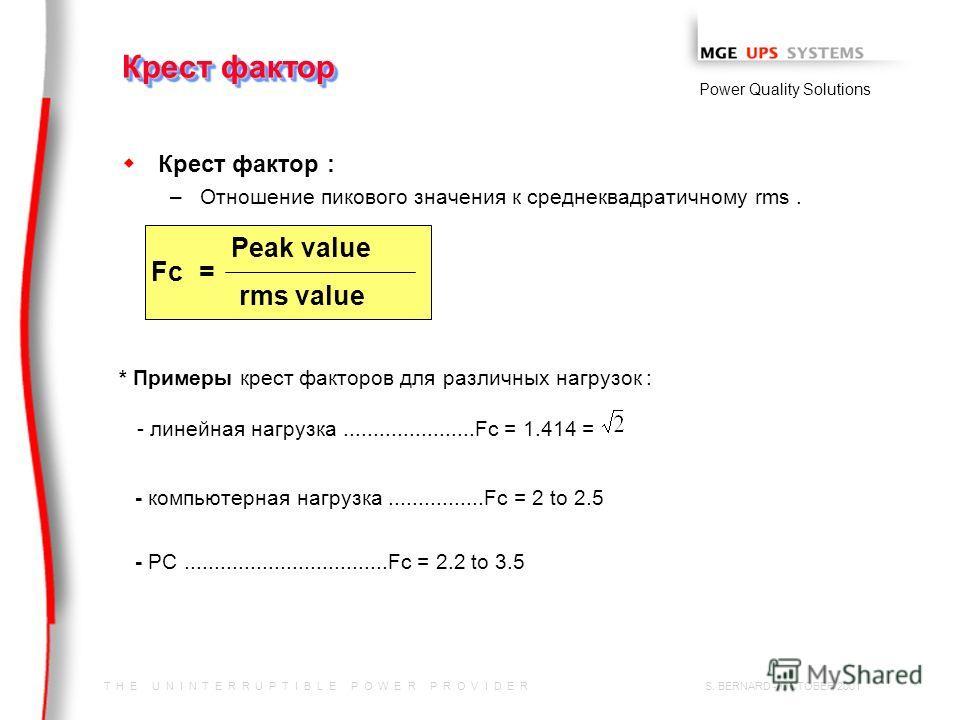 T H E U N I N T E R R U P T I B L E P O W E R P R O V I D E R Power Quality Solutions S. BERNARD - OCTOBER 2001 w w Крест фактор : – –Отношение пикового значения к среднеквадратичному rms. Крест фактор Fc= Peak value rms value * Примеры крест факторо